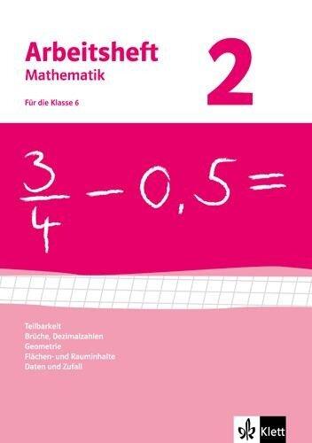 Arbeitsheft Mathematik 2. Neubearbeitung. Arbeitsheft mit Lösungsheft. Teilbarkeit, Brüche, Dezimalzahlen, Geometrie, Flächen- und Rauminhalte, Daten und Zufall. Klasse 6 -