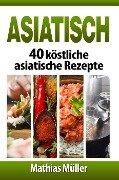 Asiatisch: 40 köstliche asiatische Rezepte - Mathias Müller