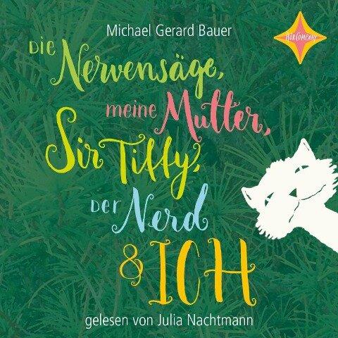 Die Nervensäge, meine Mutter, Sir Tiffy, Der Nerd und ich - Michael Gerard Bauer, Ute Mihr