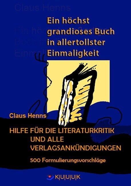 Ein höchst grandioses Buch in allertollster Einmaligkeit. Hilfe für die Literaturkritik und alle Verlagsankündigungen. - Claus Henns