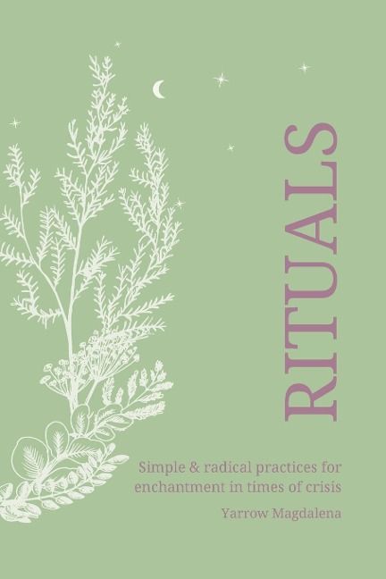 Rituals - simple & radical practices for enchantment in times of crisis - Yarrow Magdalena