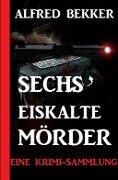 Sechs eiskalte Mörder: Eine Krimi-Sammlung - Alfred Bekker