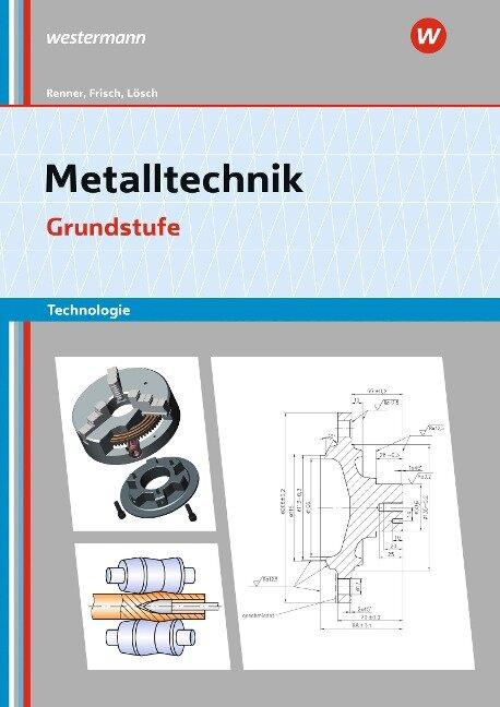 Metalltechnik Technologie. Grundstufe. Arbeitsheft - Erwin Lösch, Erich Renner, Heinz Frisch, Manfred Büchele