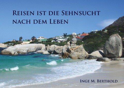 Reisen ist die Sehnsucht nach dem Leben - Inge M. Berthold