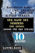 Sammelband 10 Krimis - Der Name des Mörders und andere Krimis für den Strand - Alfred Bekker, Uwe Erichsen, A. F. Morland, Hans-Jürgen Raben