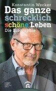 Das ganze schrecklich schöne Leben - Konstantin Wecker, Günter Bauch, Roland Rottenfußer