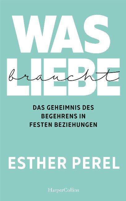 Was Liebe braucht - Das Geheimnis des Begehrens in festen Beziehungen - Esther Perel