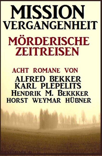 Mission Vergangenheit: Mörderische Zeitreisen - Alfred Bekker, Hendrik M. Bekker, Karl Plepelits, Horst Weymar Hübner