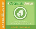 #organic Jesus: Finding Your Way to an Unprocessed Gmo-Free Christianity - Scott Douglas