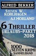 6 Thriller Urlaubs-Paket 2018: 1000 Seiten Krimi Sammelband - Alfred Bekker, Steven W. Kohlhagen, A. F. Morland