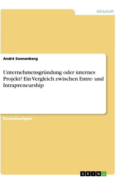 Unternehmensgründung oder internes Projekt? Ein Vergleich zwischen Entre- und Intrapreneurship - André Sonnenberg