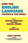 How the English Language Controls the World: Part One: Social Control Through Social Order/Part Two: Angular - Jack Tafoya
