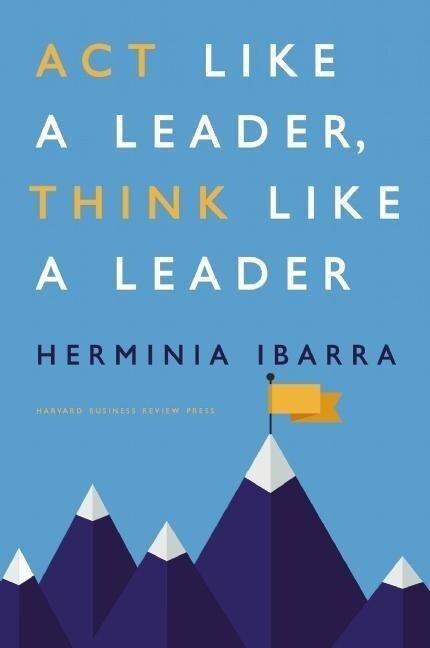Act Like a Leader, Think Like a Leader - Herminia Ibarra