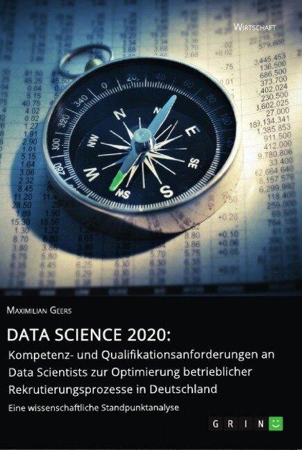 Data Science 2020: Kompetenz- und Qualifikationsanforderungen an Data Scientists zur Optimierung betrieblicher Rekrutierungsprozesse in Deutschland - Maximilian Geers