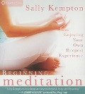 Beginning Meditation: Enjoying Your Own Deepest Experience - Sally Kempton