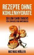 50 Rezepte ohne Kohlenhydrate - 30 Low Carb Snacks für Zuhause und unterwegs + 20 Bonus-Rezepte zum Abnehmerfolg in nur 2 Wochen (Gesund leben - Low Carb, #5) - Mathias Müller
