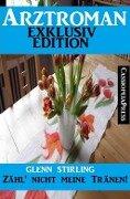 Arztroman Exklusiv Edition - Zähl' nicht meine Tränen - Glenn Stirling