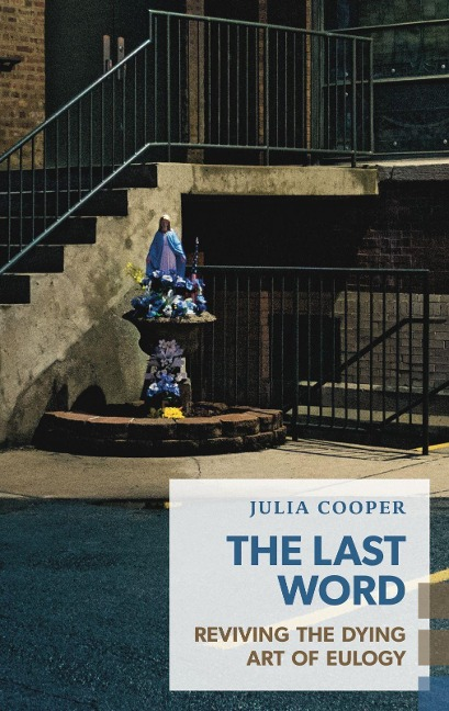 The Last Word: Reviving the Dying Art of Eulogy - Julia Cooper