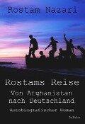 Rostams Reise - Von Afghanistan nach Deutschland - Autobiografischer Roman - Rostam Nazari