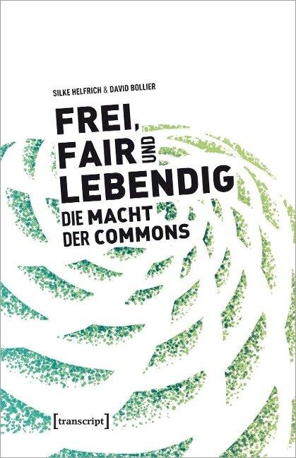 Frei, fair und lebendig - Die Macht der Commons - Silke Helfrich, David Bollier