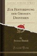 Zur Festordnung der Grossen Dionysien (Classic Reprint) - Julius Dutoit