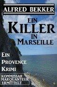 Provence Krimi: Ein Killer in Marseille - Alfred Bekker
