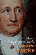 Johann Wolfgang von Goethe: Samtliche Werke - Johann Wolfgang von Goethe