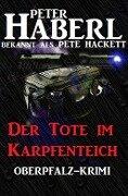 Der Tote im Karpfenteich - Peter Haberl, Pete Hackett