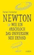 Newton - Wie ein Arschloch das Universum neu erfand - Florian Freistetter