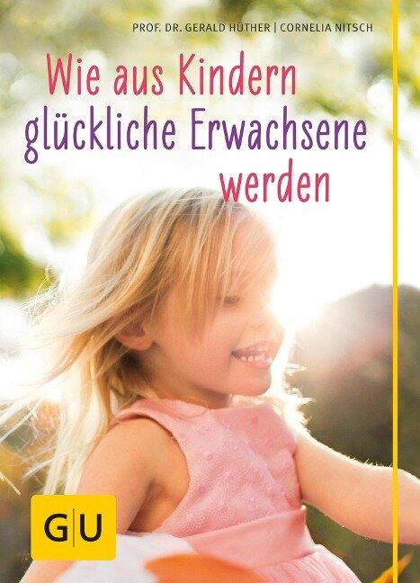 Wie aus Kindern glückliche Erwachsene werden - Gerald Hüther, Cornelia Nitsch