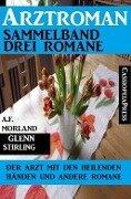 Arztroman Sammelband: Drei Romane - Der Arzt mit den heilenden Händen und andere Romane - A. F. Morland, Glenn Stirling