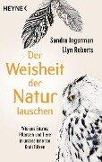 Der Weisheit der Natur lauschen - Sandra Ingerman, Llyn Roberts