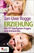 Erziehung - die 111 häufigsten Fragen und Antworten - Jan-Uwe Rogge
