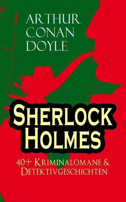 Sherlock Holmes: 40+ Kriminalomane & Detektivgeschichten - Arthur Conan Doyle