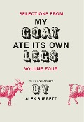 Selections from My Goat Ate Its Own Legs, Volume Four - Alex Burrett