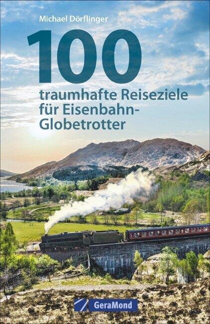 100 traumhafte Reiseziele für Eisenbahn-Globetrotter - Michael Dörflinger