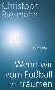 Wenn wir vom Fußball träumen - Christoph Biermann