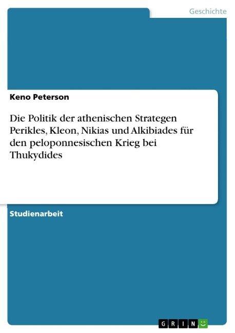 Die Politik der athenischen Strategen Perikles, Kleon, Nikias und Alkibiades für den peloponnesischen Krieg bei Thukydides - Keno Peterson