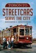 Toronto Streetcars Serve the City - Kenneth C. Springirth