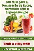 Um Guia para a Preparação de Sucos, Alimentos Crus e Superalimentos - Geoff Wells, Vicky Wells