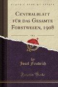 Centralblatt für das Gesamte Forstwesen, 1908, Vol. 34 (Classic Reprint) - Josef Friedrich