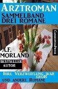 Arztroman Sammelband: Drei Romane: Ihre Verzweiflung war groß und andere Romane - A. F. Morland