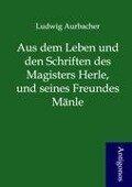 Aus dem Leben und den Schriften des Magisters Herle, und seines Freundes Mänle - Ludwig Aurbacher