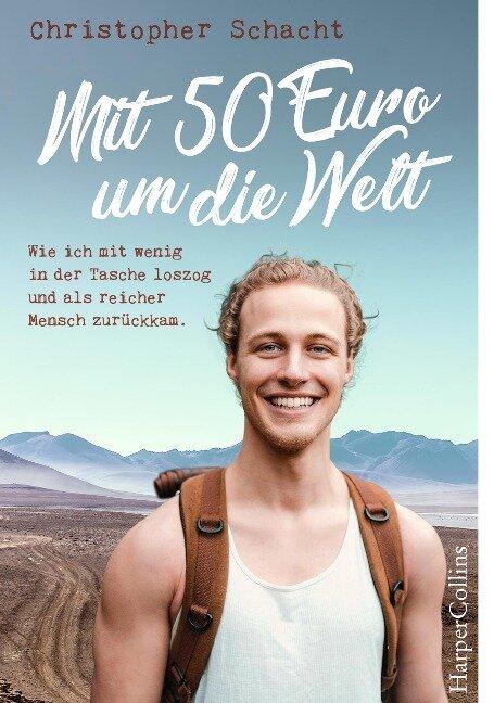 Mit 50 Euro um die Welt - Wie ich mit wenig in der Tasche loszog und als reicher Mensch zurückkam - Christopher Schacht