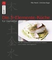 Die 5-Elemente-Küche für Genießer - Mike Morell, Christian Begyn