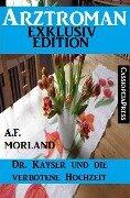 Arztroman Exklusiv Edition - Dr. Kayser und die verbotene Hochzeit - A. F. Morland