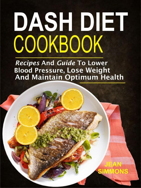 Dash Diet Cookbook: Recipes And Guide To Lower Blood Pressure, Lose Weight And Maintain Optimum Health - Jean Simmons