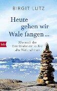 Heute gehen wir Wale fangen - Birgit Lutz