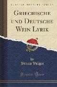 Griechische und Deutsche Wein Lyrik (Classic Reprint) - Bruno Volger