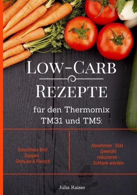 Low-Carb Rezepte für den Thermomix TM31 und TM5: Smoothies Brot Suppen Gemüse & Fleisch Abnehmen - Diät - Gewicht reduzieren - Schlank werden - Julia Kaiser